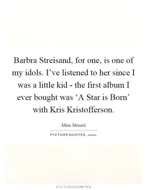Barbra Streisand, for one, is one of my idols. I've listened to her since I was a little kid - the first album I ever bought was 'A Star is Born' with Kris Kristofferson Picture Quote #1