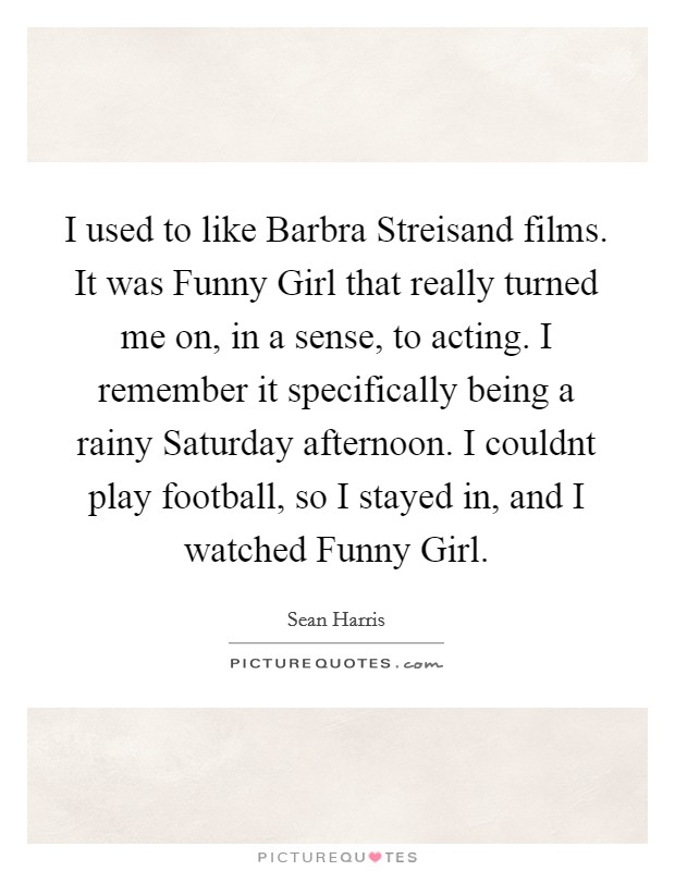 I used to like Barbra Streisand films. It was Funny Girl that really turned me on, in a sense, to acting. I remember it specifically being a rainy Saturday afternoon. I couldnt play football, so I stayed in, and I watched Funny Girl Picture Quote #1