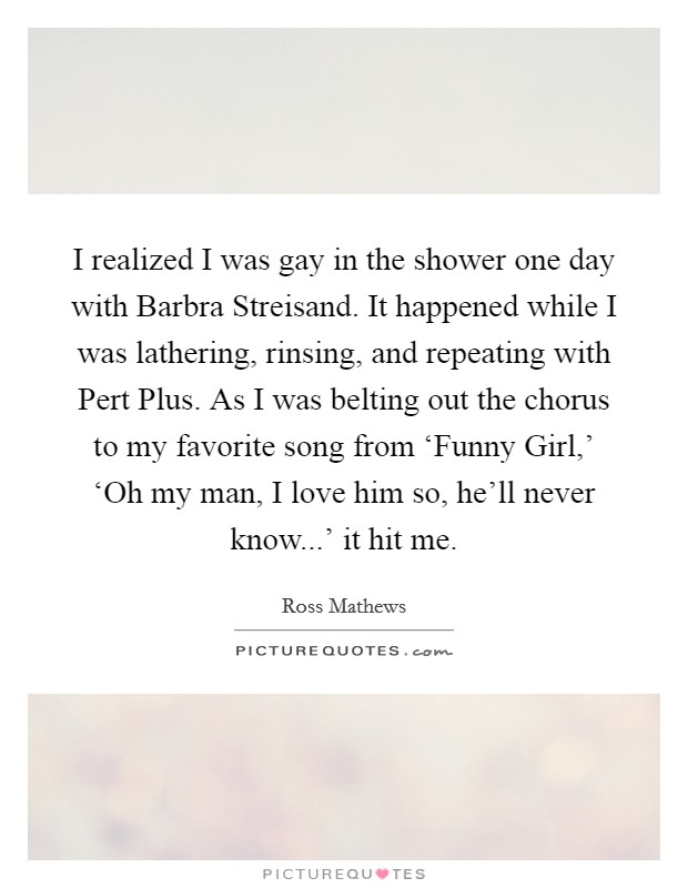 I realized I was gay in the shower one day with Barbra Streisand. It happened while I was lathering, rinsing, and repeating with Pert Plus. As I was belting out the chorus to my favorite song from 'Funny Girl,' 'Oh my man, I love him so, he'll never know...' it hit me Picture Quote #1