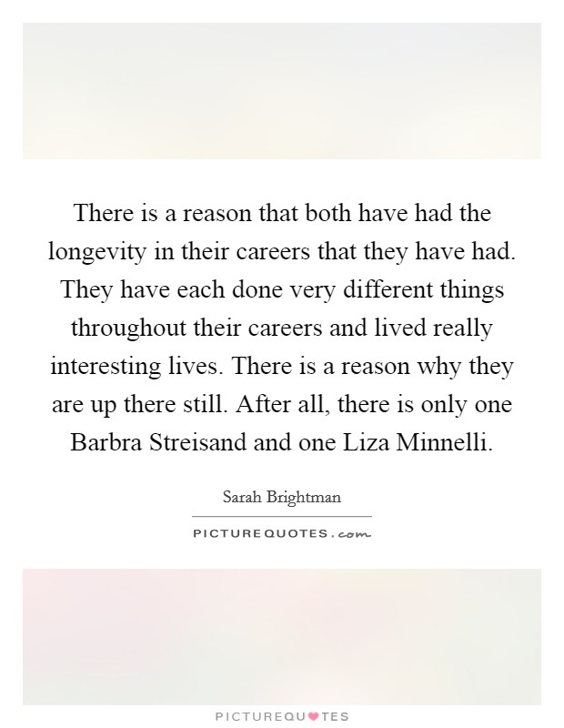 There is a reason that both have had the longevity in their careers that they have had. They have each done very different things throughout their careers and lived really interesting lives. There is a reason why they are up there still. After all, there is only one Barbra Streisand and one Liza Minnelli Picture Quote #1