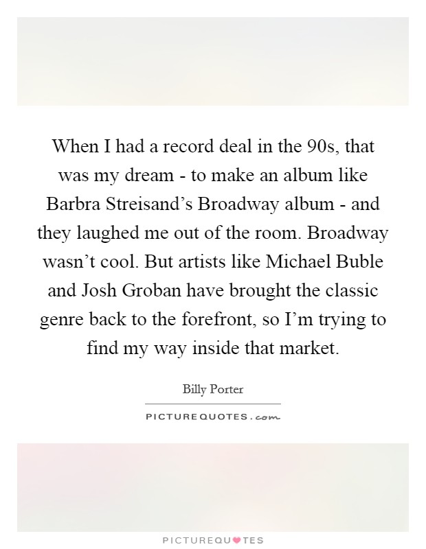 When I had a record deal in the  90s, that was my dream - to make an album like Barbra Streisand's Broadway album - and they laughed me out of the room. Broadway wasn't cool. But artists like Michael Buble and Josh Groban have brought the classic genre back to the forefront, so I'm trying to find my way inside that market Picture Quote #1