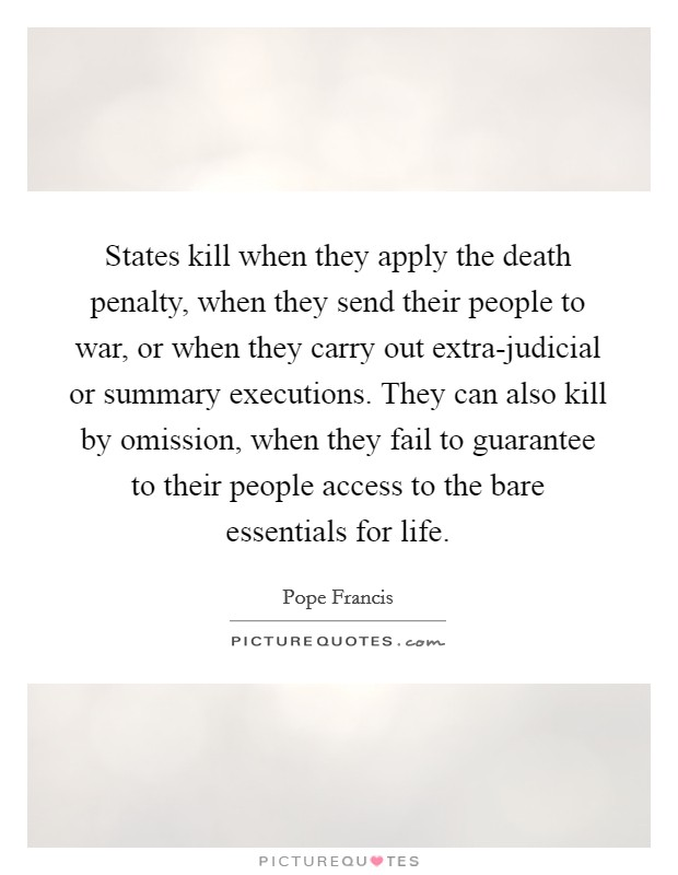 States kill when they apply the death penalty, when they send their people to war, or when they carry out extra-judicial or summary executions. They can also kill by omission, when they fail to guarantee to their people access to the bare essentials for life Picture Quote #1