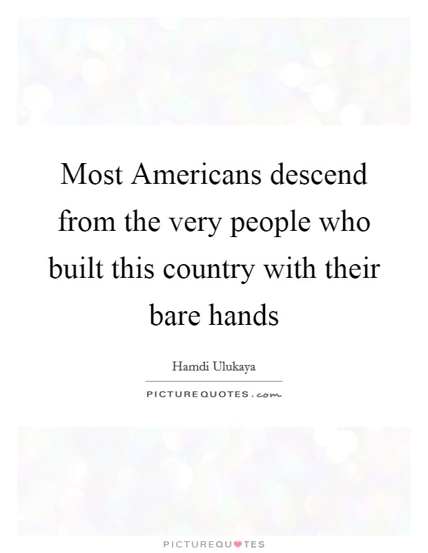 Most Americans descend from the very people who built this country with their bare hands Picture Quote #1
