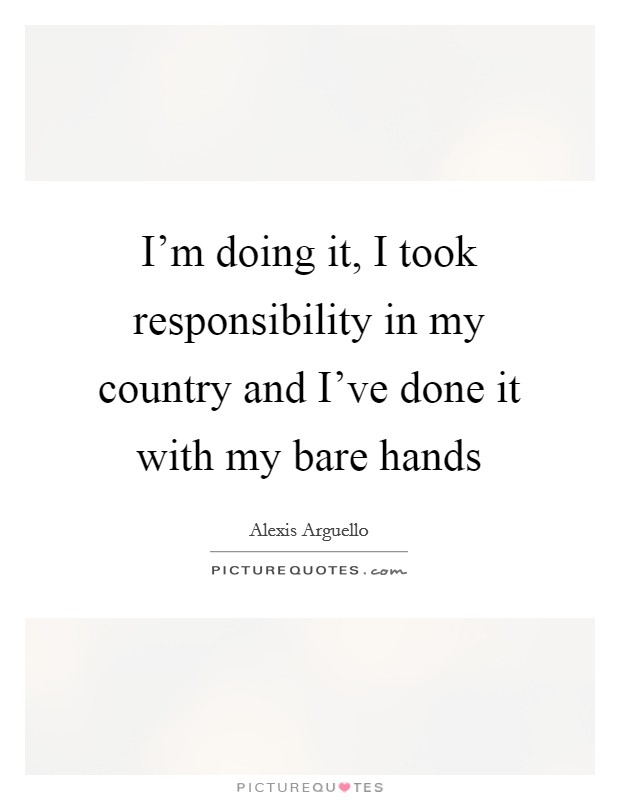 I'm doing it, I took responsibility in my country and I've done it with my bare hands Picture Quote #1