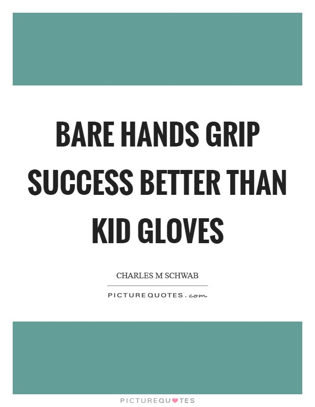 Bare hands grip success better than kid gloves Picture Quote #1