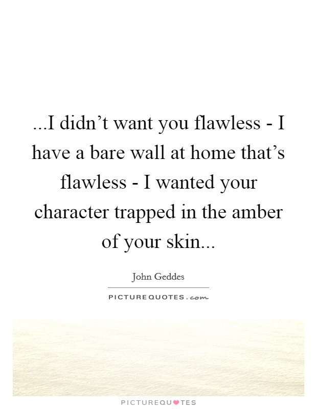 ...I didn't want you flawless - I have a bare wall at home that's flawless - I wanted your character trapped in the amber of your skin Picture Quote #1