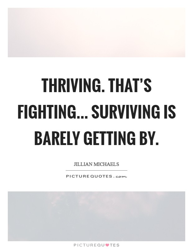 Thriving. That's fighting... Surviving is barely getting by. Picture Quote #1