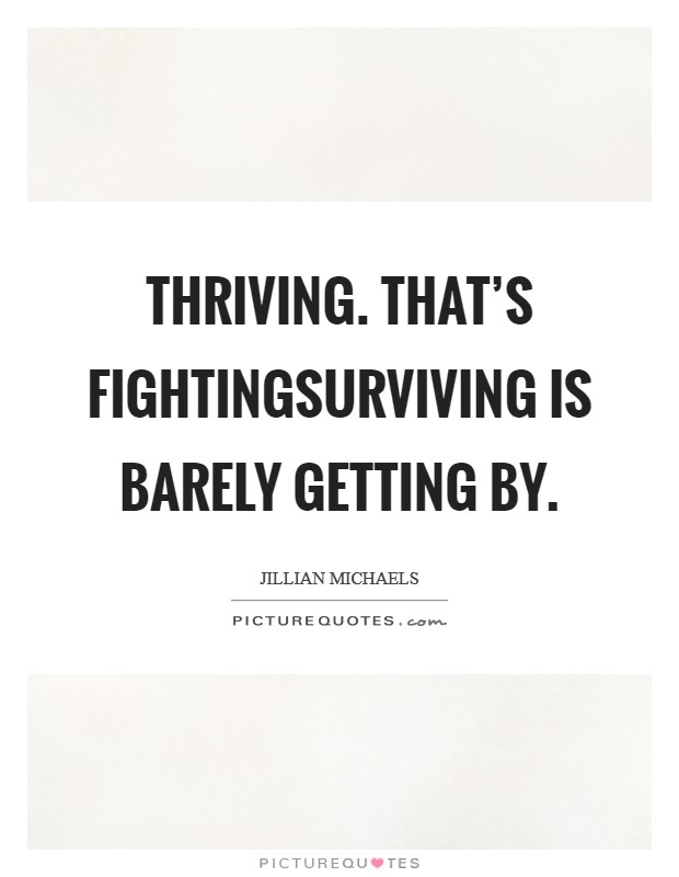 Thriving. That's fightingSurviving is barely getting by Picture Quote #1