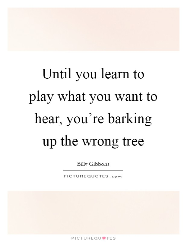 Until you learn to play what you want to hear, you're barking up the wrong tree Picture Quote #1