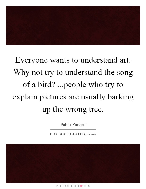 Everyone wants to understand art. Why not try to understand the song of a bird? ...people who try to explain pictures are usually barking up the wrong tree Picture Quote #1