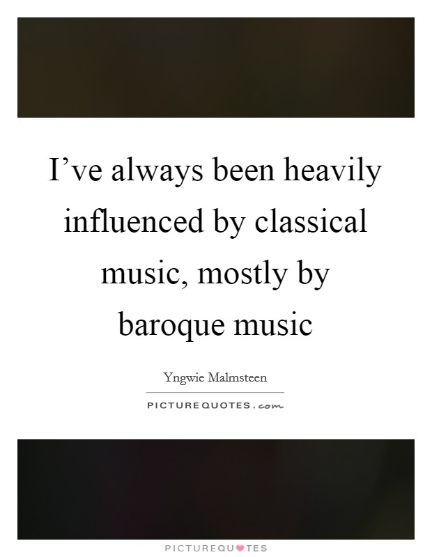 I've always been heavily influenced by classical music, mostly by baroque music Picture Quote #1