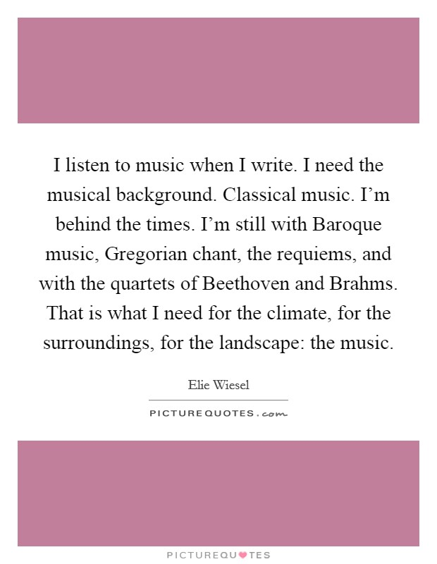 I listen to music when I write. I need the musical background. Classical music. I'm behind the times. I'm still with Baroque music, Gregorian chant, the requiems, and with the quartets of Beethoven and Brahms. That is what I need for the climate, for the surroundings, for the landscape: the music Picture Quote #1
