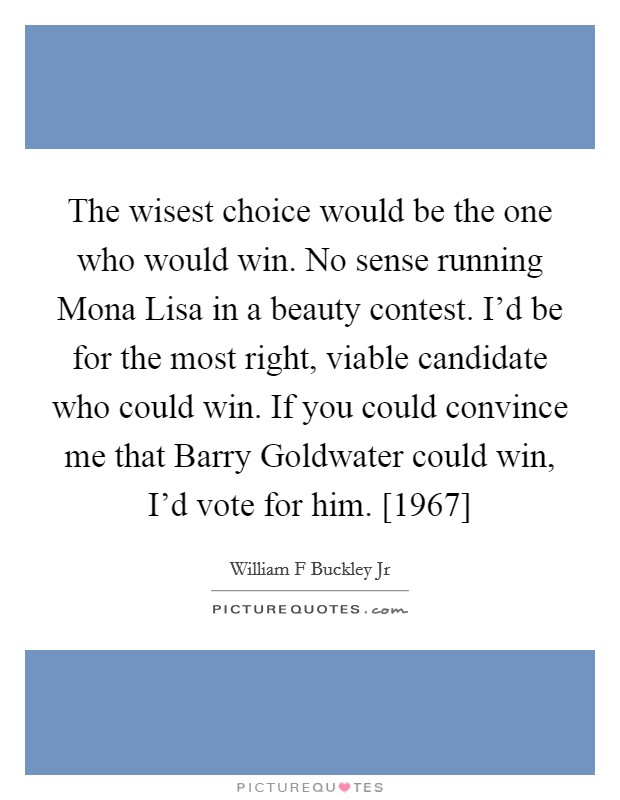 The wisest choice would be the one who would win. No sense running Mona Lisa in a beauty contest. I'd be for the most right, viable candidate who could win. If you could convince me that Barry Goldwater could win, I'd vote for him. [1967] Picture Quote #1
