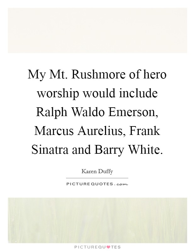 My Mt. Rushmore of hero worship would include Ralph Waldo Emerson, Marcus Aurelius, Frank Sinatra and Barry White Picture Quote #1