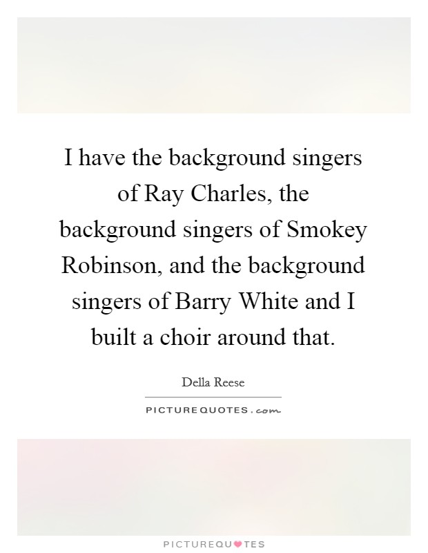 I have the background singers of Ray Charles, the background singers of Smokey Robinson, and the background singers of Barry White and I built a choir around that Picture Quote #1