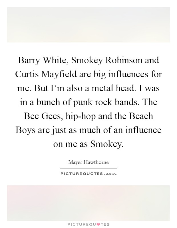 Barry White, Smokey Robinson and Curtis Mayfield are big influences for me. But I'm also a metal head. I was in a bunch of punk rock bands. The Bee Gees, hip-hop and the Beach Boys are just as much of an influence on me as Smokey Picture Quote #1