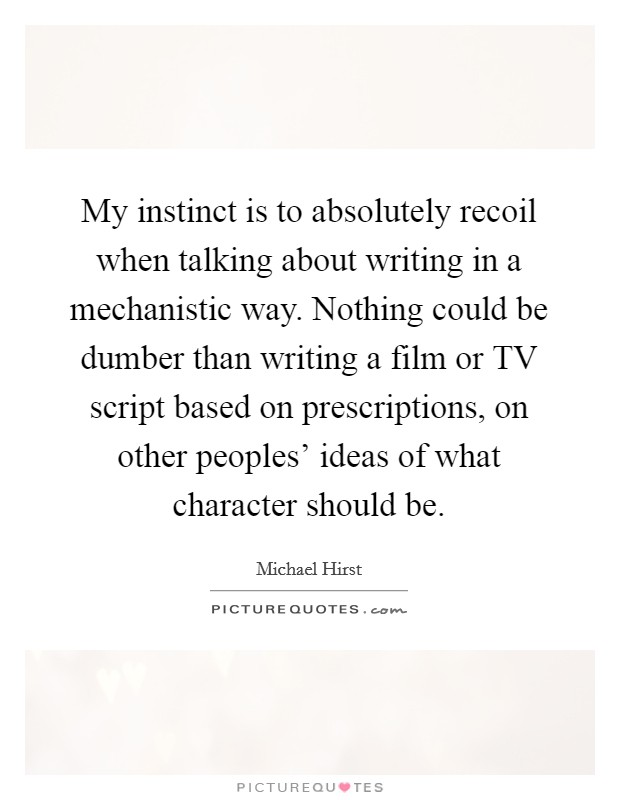 My instinct is to absolutely recoil when talking about writing in a mechanistic way. Nothing could be dumber than writing a film or TV script based on prescriptions, on other peoples' ideas of what character should be. Picture Quote #1