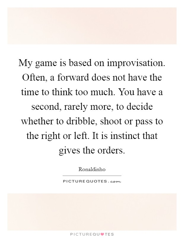 My game is based on improvisation. Often, a forward does not have the time to think too much. You have a second, rarely more, to decide whether to dribble, shoot or pass to the right or left. It is instinct that gives the orders Picture Quote #1
