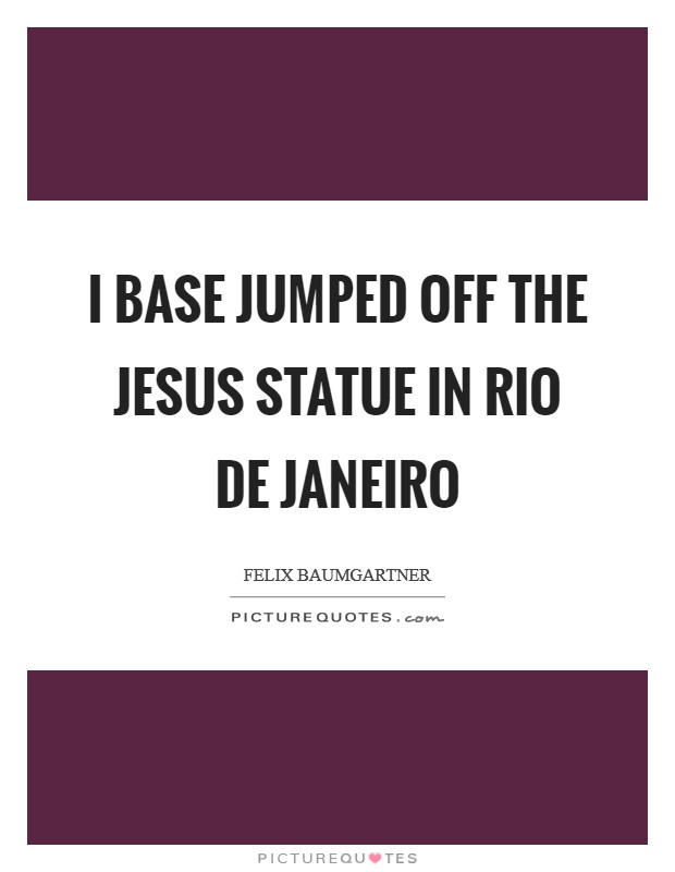 I base jumped off the Jesus statue in Rio de Janeiro Picture Quote #1