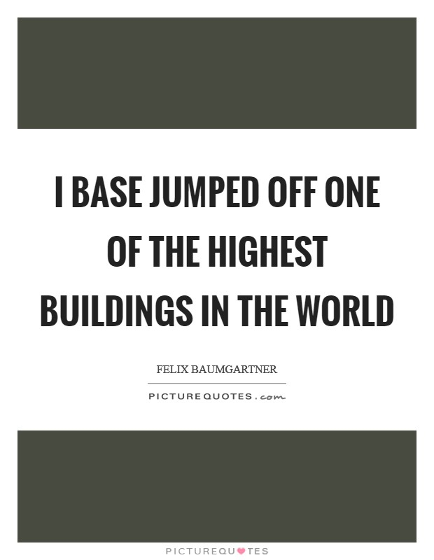 I base jumped off one of the highest buildings in the world Picture Quote #1