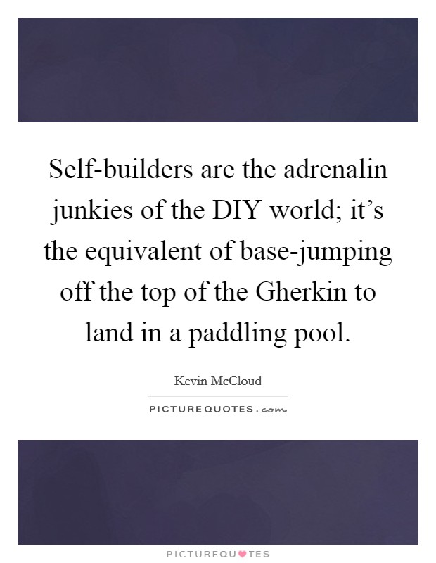 Self-builders are the adrenalin junkies of the DIY world; it's the equivalent of base-jumping off the top of the Gherkin to land in a paddling pool Picture Quote #1