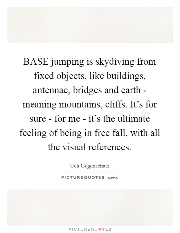 BASE jumping is skydiving from fixed objects, like buildings, antennae, bridges and earth - meaning mountains, cliffs. It's for sure - for me - it's the ultimate feeling of being in free fall, with all the visual references Picture Quote #1