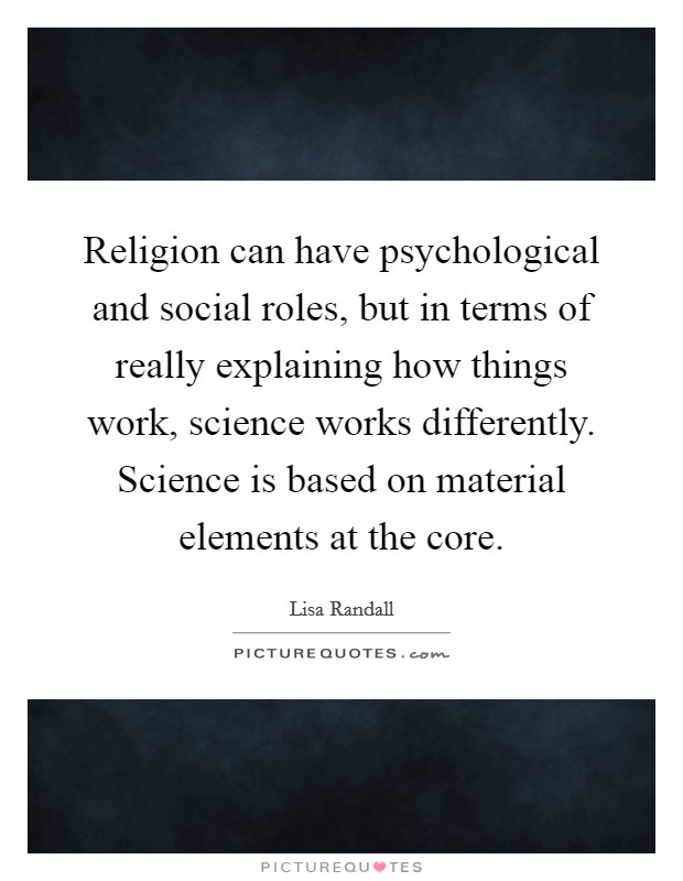Religion can have psychological and social roles, but in terms of really explaining how things work, science works differently. Science is based on material elements at the core Picture Quote #1