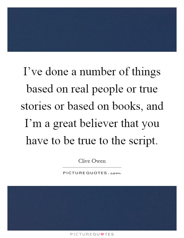 I've done a number of things based on real people or true stories or based on books, and I'm a great believer that you have to be true to the script Picture Quote #1