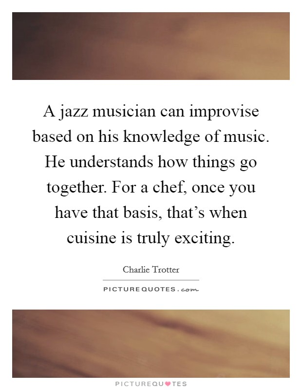 A jazz musician can improvise based on his knowledge of music. He understands how things go together. For a chef, once you have that basis, that's when cuisine is truly exciting Picture Quote #1