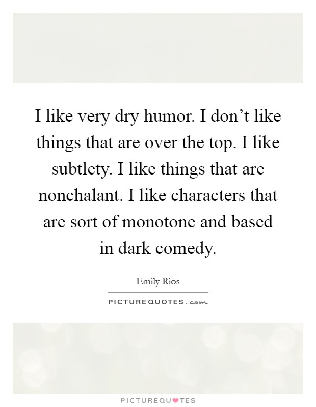 I like very dry humor. I don't like things that are over the top. I like subtlety. I like things that are nonchalant. I like characters that are sort of monotone and based in dark comedy Picture Quote #1