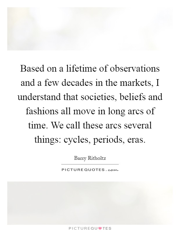 Based on a lifetime of observations and a few decades in the markets, I understand that societies, beliefs and fashions all move in long arcs of time. We call these arcs several things: cycles, periods, eras Picture Quote #1