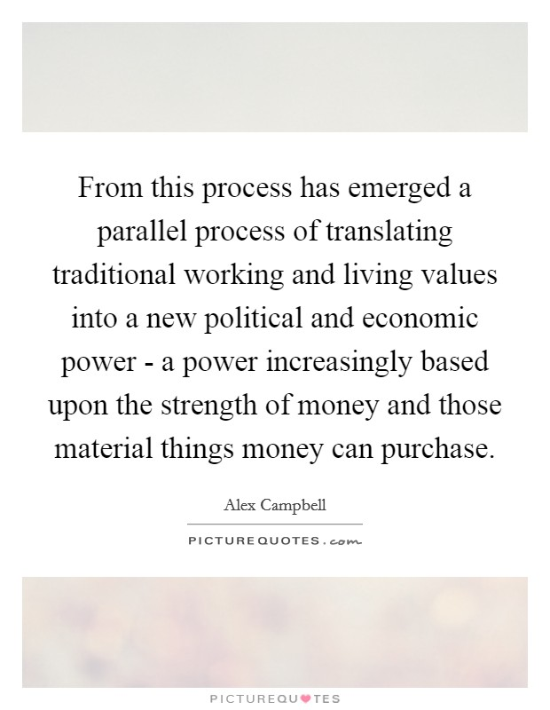 From this process has emerged a parallel process of translating traditional working and living values into a new political and economic power - a power increasingly based upon the strength of money and those material things money can purchase Picture Quote #1
