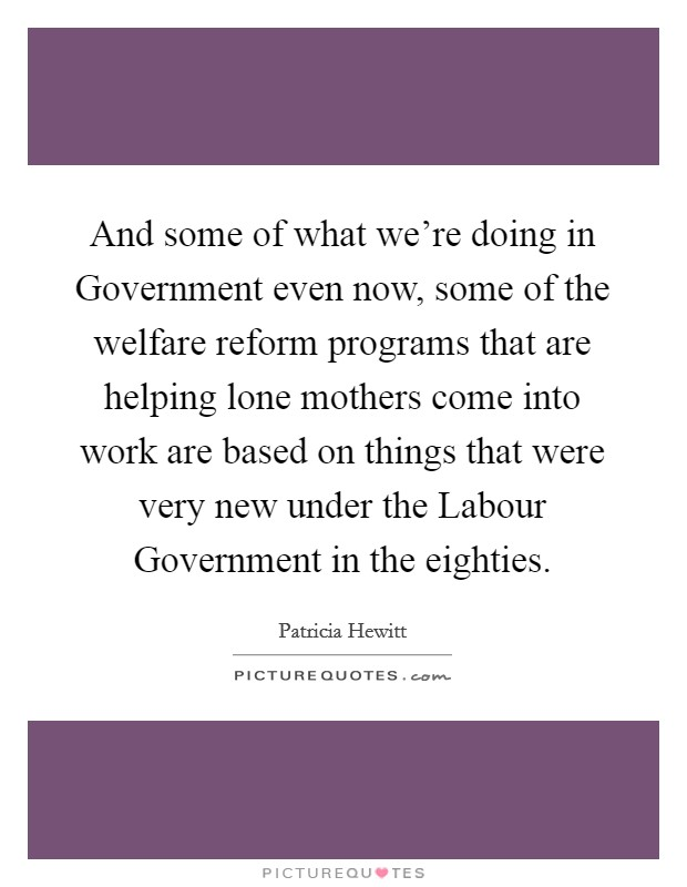 And some of what we're doing in Government even now, some of the welfare reform programs that are helping lone mothers come into work are based on things that were very new under the Labour Government in the eighties Picture Quote #1