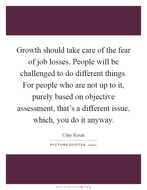 Growth should take care of the fear of job losses. People will be challenged to do different things. For people who are not up to it, purely based on objective assessment, that's a different issue, which, you do it anyway Picture Quote #1