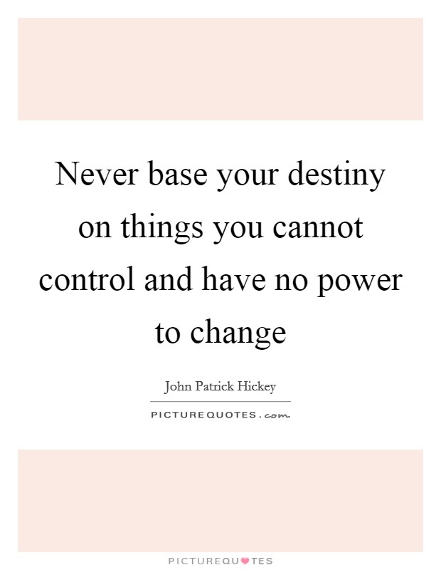 Never base your destiny on things you cannot control and have no power to change Picture Quote #1