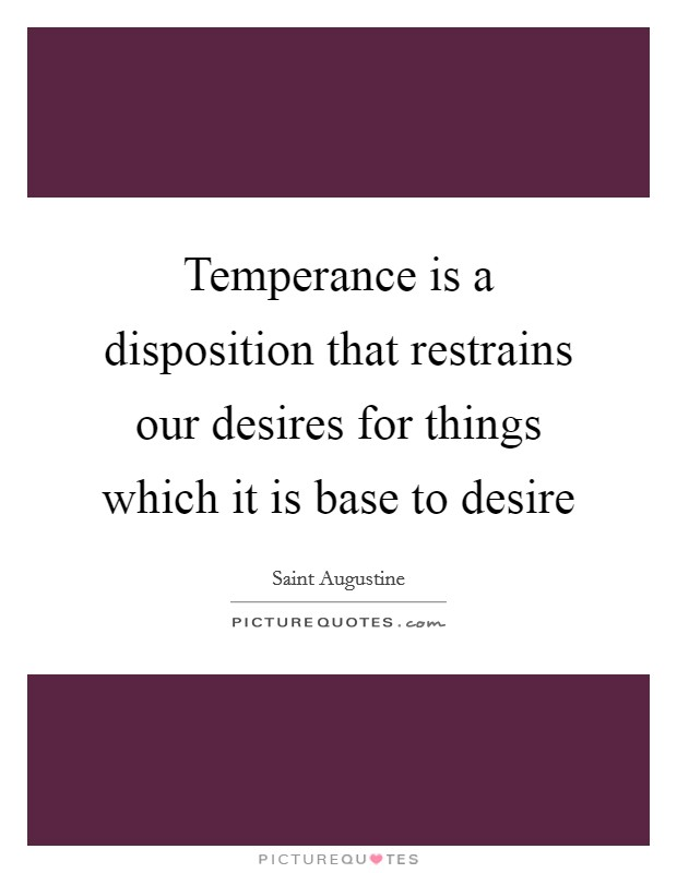 Temperance is a disposition that restrains our desires for things which it is base to desire Picture Quote #1