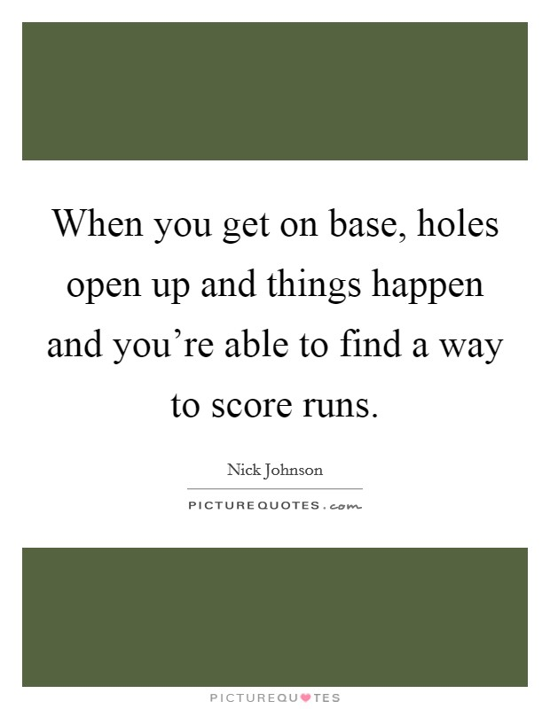 When you get on base, holes open up and things happen and you're able to find a way to score runs Picture Quote #1