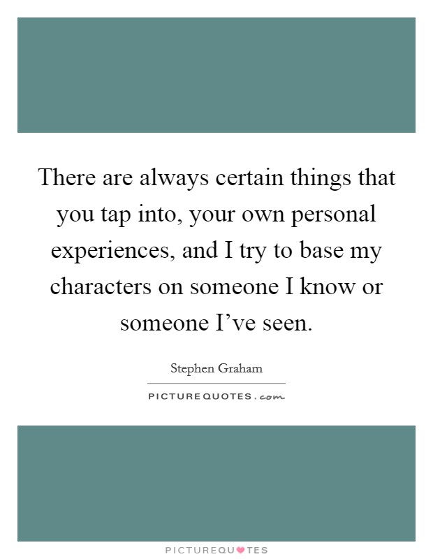 There are always certain things that you tap into, your own personal experiences, and I try to base my characters on someone I know or someone I've seen Picture Quote #1
