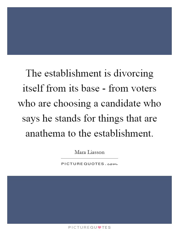 The establishment is divorcing itself from its base - from voters who are choosing a candidate who says he stands for things that are anathema to the establishment Picture Quote #1