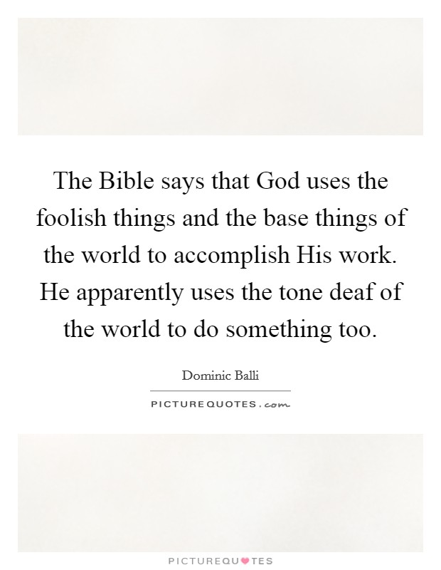 The Bible says that God uses the foolish things and the base things of the world to accomplish His work. He apparently uses the tone deaf of the world to do something too Picture Quote #1