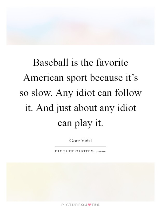 Baseball is the favorite American sport because it's so slow. Any idiot can follow it. And just about any idiot can play it Picture Quote #1