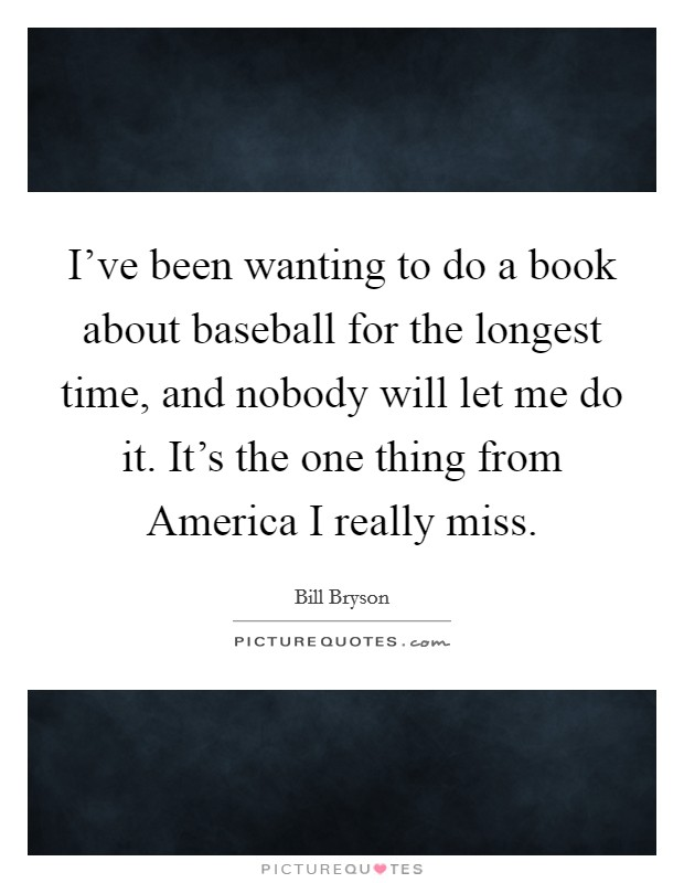 I've been wanting to do a book about baseball for the longest time, and nobody will let me do it. It's the one thing from America I really miss Picture Quote #1