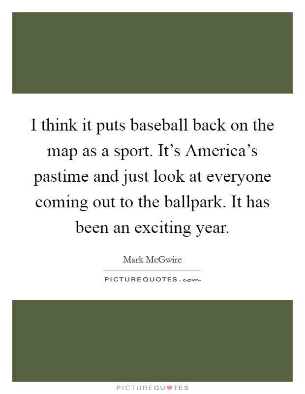 I think it puts baseball back on the map as a sport. It's America's pastime and just look at everyone coming out to the ballpark. It has been an exciting year Picture Quote #1