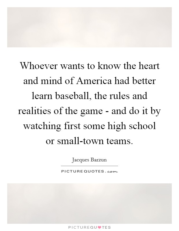 Whoever wants to know the heart and mind of America had better learn baseball, the rules and realities of the game - and do it by watching first some high school or small-town teams Picture Quote #1
