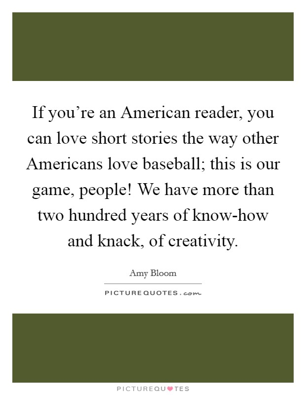 If you're an American reader, you can love short stories the way other Americans love baseball; this is our game, people! We have more than two hundred years of know-how and knack, of creativity Picture Quote #1