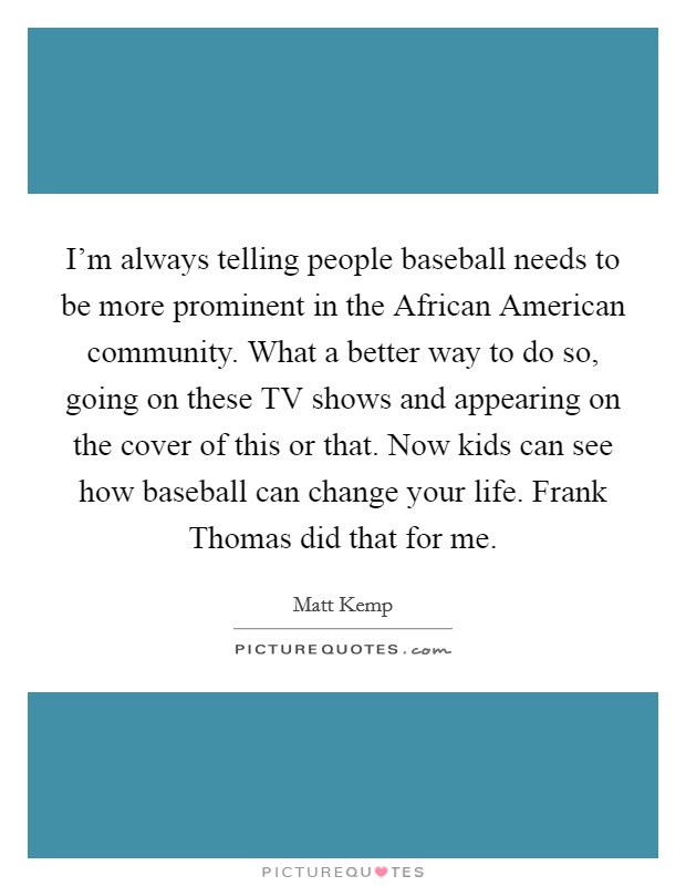 I'm always telling people baseball needs to be more prominent in the African American community. What a better way to do so, going on these TV shows and appearing on the cover of this or that. Now kids can see how baseball can change your life. Frank Thomas did that for me Picture Quote #1