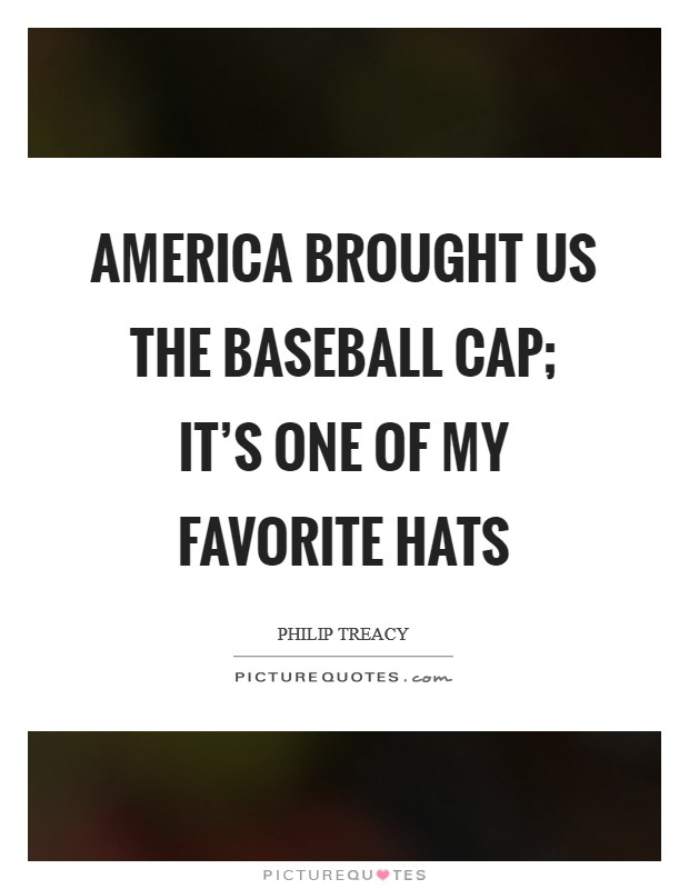 America brought us the baseball cap; it's one of my favorite hats Picture Quote #1