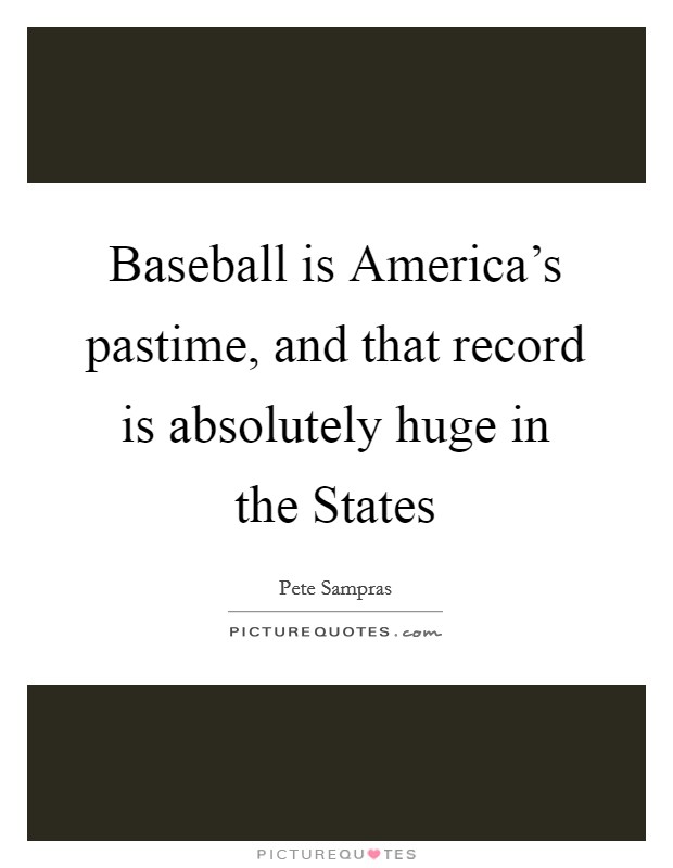 Baseball is America's pastime, and that record is absolutely huge in the States Picture Quote #1