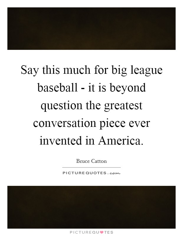 Say this much for big league baseball - it is beyond question the greatest conversation piece ever invented in America. Picture Quote #1