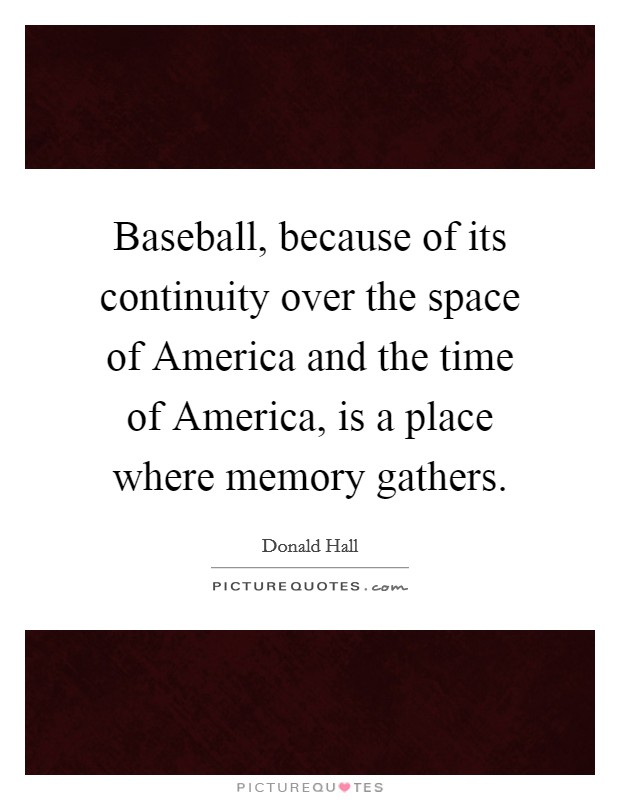 Baseball, because of its continuity over the space of America and the time of America, is a place where memory gathers. Picture Quote #1